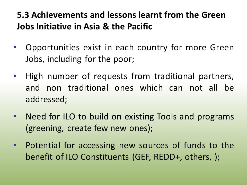 Opportunities exist in each country for more Green Jobs, including for the poor; High number of requests from traditional partners, and non traditional ones which can not all be addressed; Need for ILO to build on existing Tools and programs (greening, create few new ones); Potential for accessing new sources of funds to the benefit of ILO Constituents (GEF, REDD+, others, ); 5.3 Achievements and lessons learnt from the Green Jobs Initiative in Asia & the Pacific