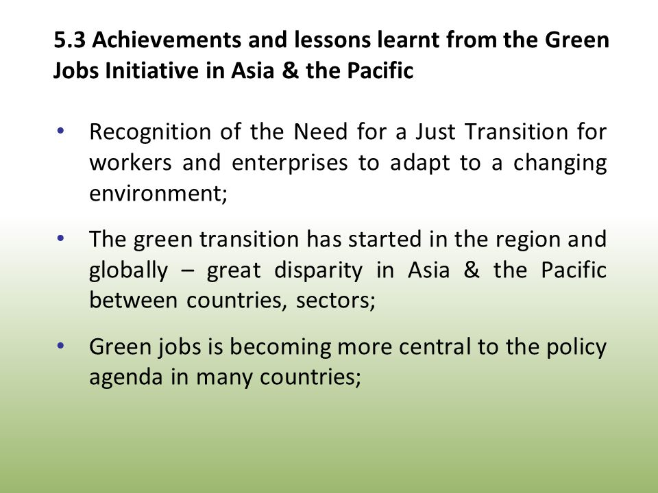 Recognition of the Need for a Just Transition for workers and enterprises to adapt to a changing environment; The green transition has started in the region and globally – great disparity in Asia & the Pacific between countries, sectors; Green jobs is becoming more central to the policy agenda in many countries; 5.3 Achievements and lessons learnt from the Green Jobs Initiative in Asia & the Pacific