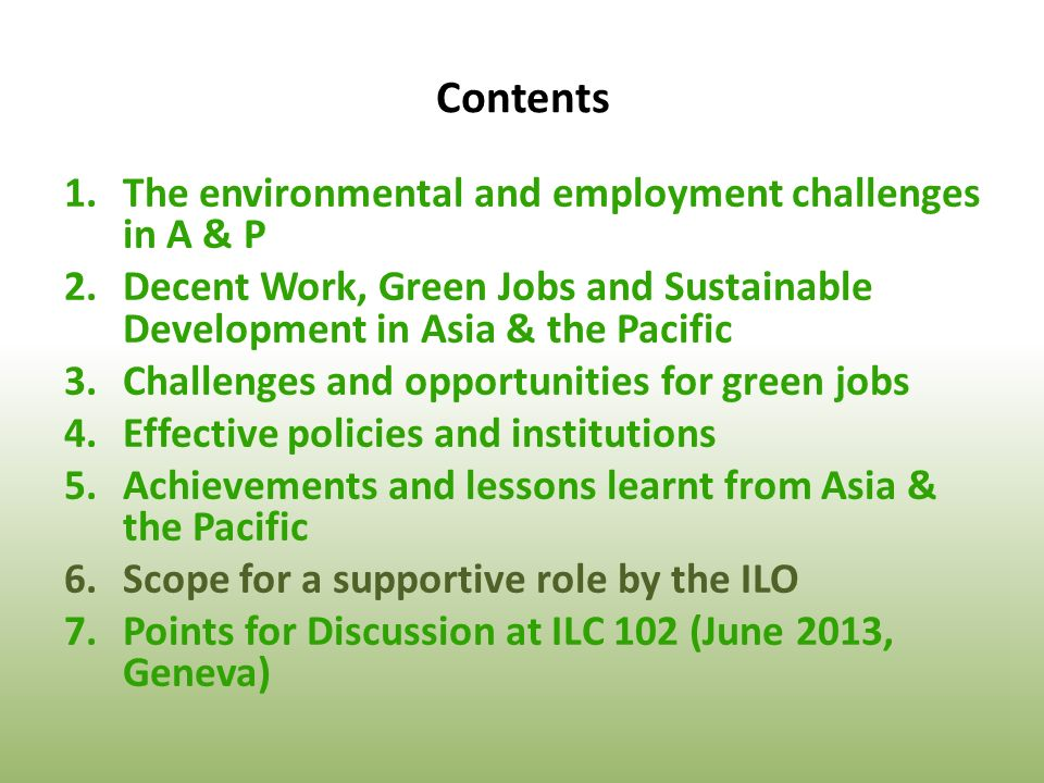 Contents 1.The environmental and employment challenges in A & P 2.Decent Work, Green Jobs and Sustainable Development in Asia & the Pacific 3.Challenges and opportunities for green jobs 4.Effective policies and institutions 5.Achievements and lessons learnt from Asia & the Pacific 6.Scope for a supportive role by the ILO 7.Points for Discussion at ILC 102 (June 2013, Geneva)