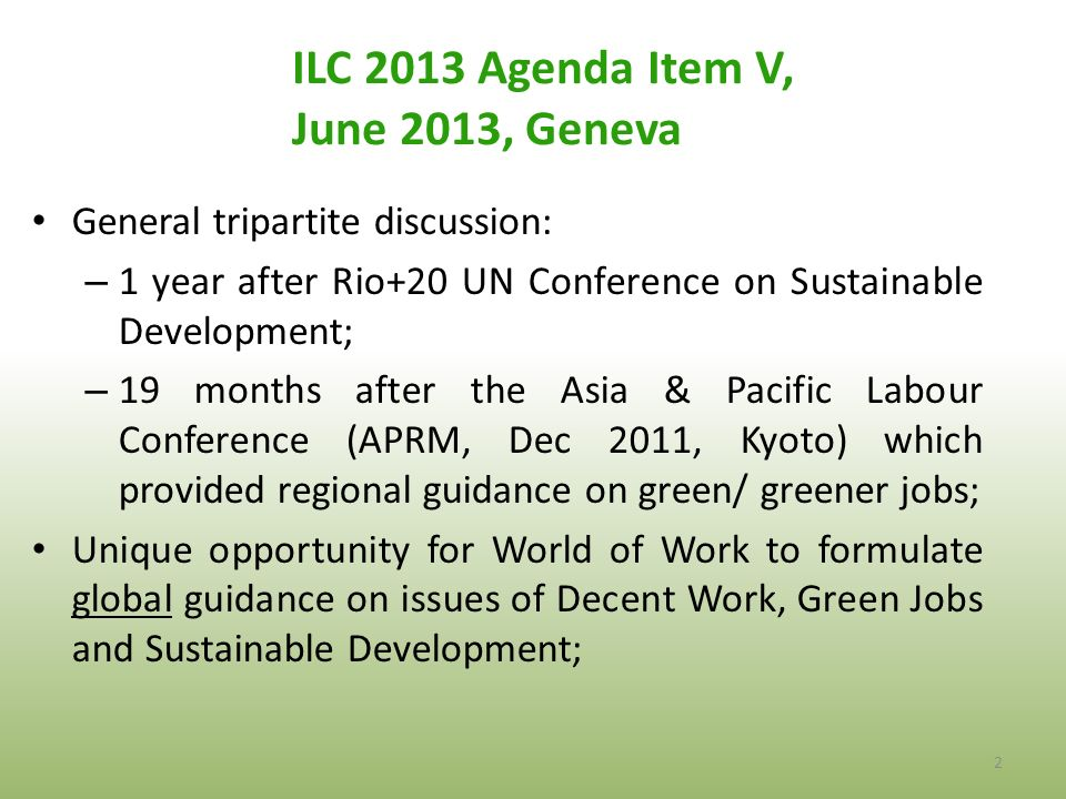 ILC 2013 Agenda Item V, June 2013, Geneva 2 General tripartite discussion: – 1 year after Rio+20 UN Conference on Sustainable Development; – 19 months after the Asia & Pacific Labour Conference (APRM, Dec 2011, Kyoto) which provided regional guidance on green/ greener jobs; Unique opportunity for World of Work to formulate global guidance on issues of Decent Work, Green Jobs and Sustainable Development;