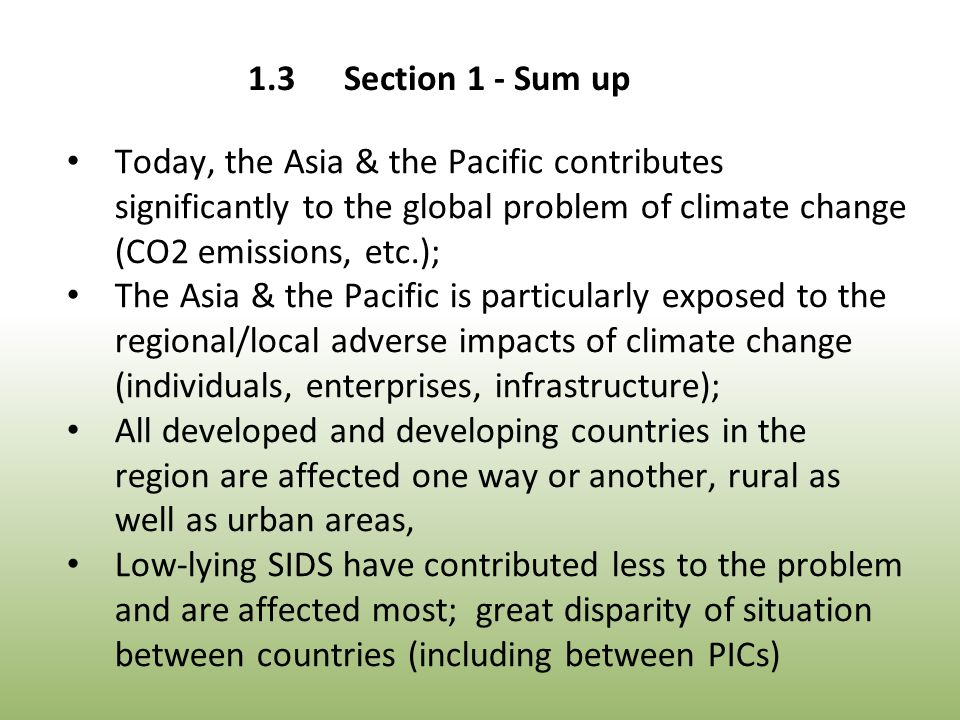 Today, the Asia & the Pacific contributes significantly to the global problem of climate change (CO2 emissions, etc.); The Asia & the Pacific is particularly exposed to the regional/local adverse impacts of climate change (individuals, enterprises, infrastructure); All developed and developing countries in the region are affected one way or another, rural as well as urban areas, Low-lying SIDS have contributed less to the problem and are affected most; great disparity of situation between countries (including between PICs)