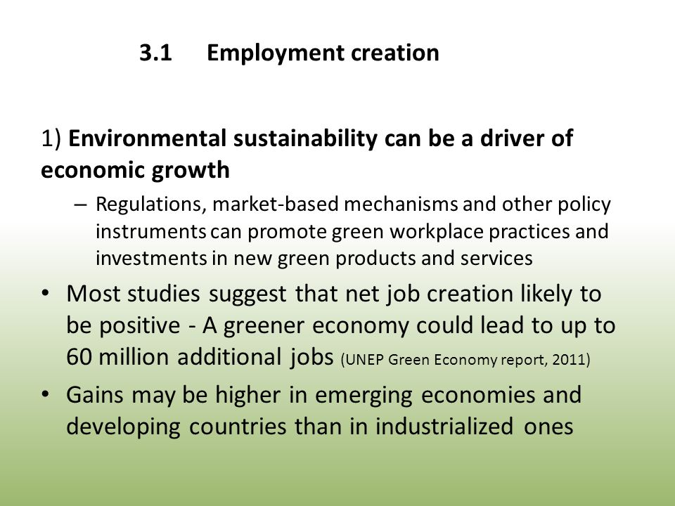 3.1Employment creation 1) Environmental sustainability can be a driver of economic growth – Regulations, market-based mechanisms and other policy instruments can promote green workplace practices and investments in new green products and services Most studies suggest that net job creation likely to be positive - A greener economy could lead to up to 60 million additional jobs (UNEP Green Economy report, 2011) Gains may be higher in emerging economies and developing countries than in industrialized ones