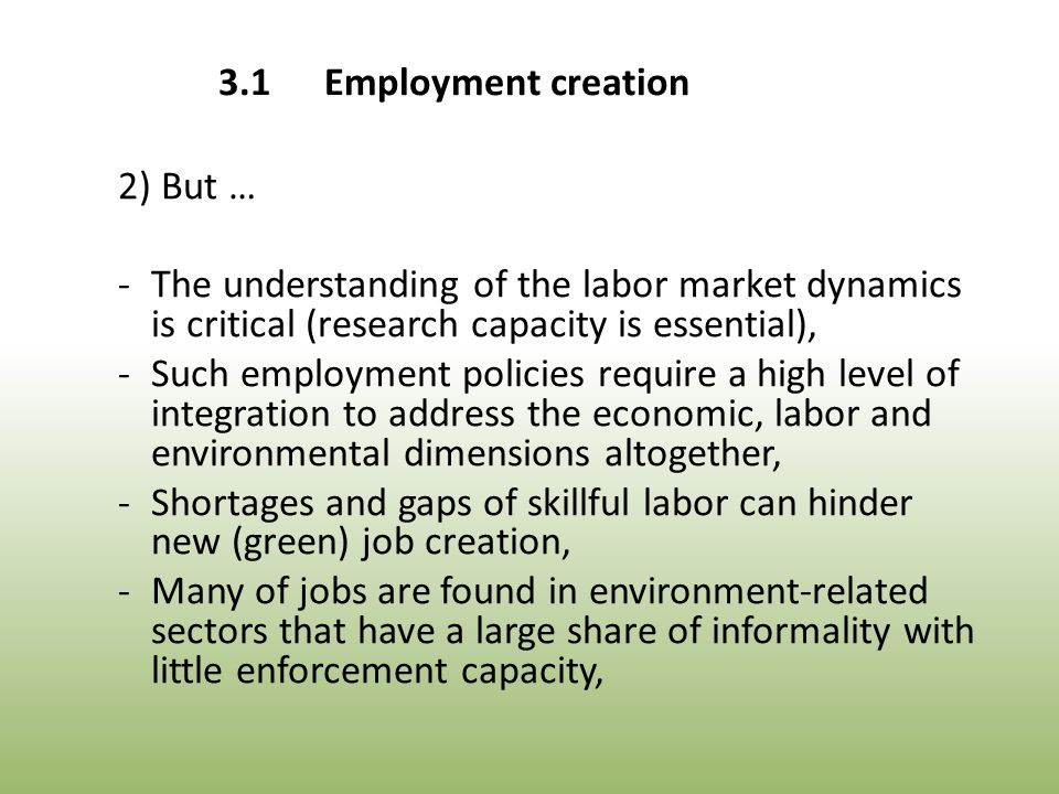 2) But … -The understanding of the labor market dynamics is critical (research capacity is essential), -Such employment policies require a high level of integration to address the economic, labor and environmental dimensions altogether, -Shortages and gaps of skillful labor can hinder new (green) job creation, -Many of jobs are found in environment-related sectors that have a large share of informality with little enforcement capacity, 3.1Employment creation