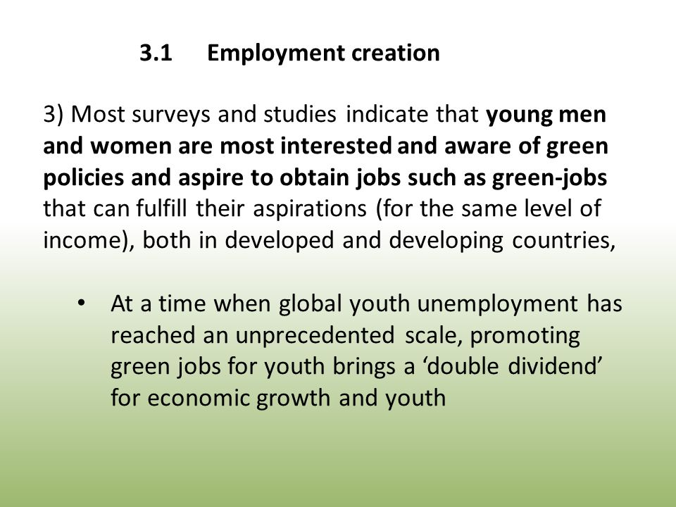 3) Most surveys and studies indicate that young men and women are most interested and aware of green policies and aspire to obtain jobs such as green-jobs that can fulfill their aspirations (for the same level of income), both in developed and developing countries, At a time when global youth unemployment has reached an unprecedented scale, promoting green jobs for youth brings a 'double dividend' for economic growth and youth 3.1Employment creation