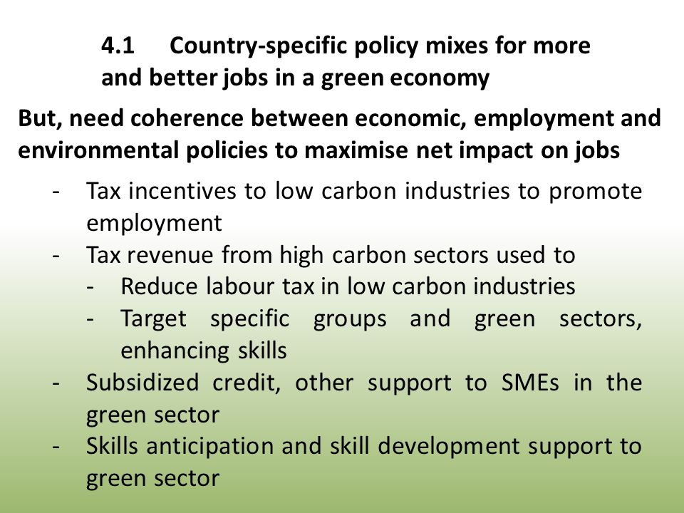 -Tax incentives to low carbon industries to promote employment -Tax revenue from high carbon sectors used to -Reduce labour tax in low carbon industries -Target specific groups and green sectors, enhancing skills -Subsidized credit, other support to SMEs in the green sector -Skills anticipation and skill development support to green sector But, need coherence between economic, employment and environmental policies to maximise net impact on jobs 4.1Country-specific policy mixes for more and better jobs in a green economy