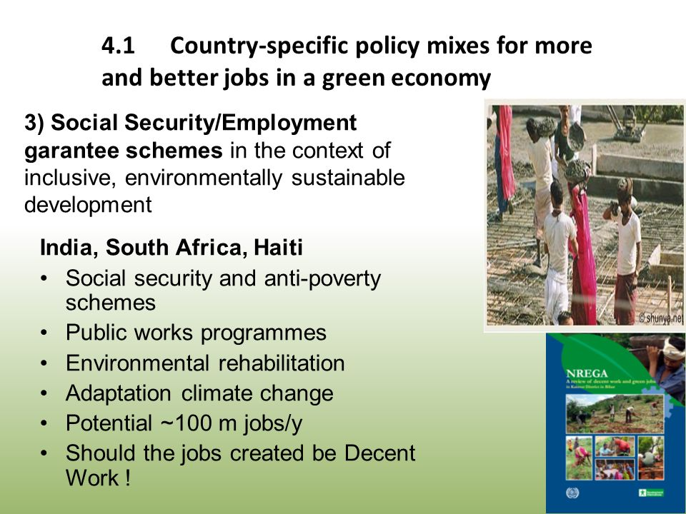 India, South Africa, Haiti Social security and anti-poverty schemes Public works programmes Environmental rehabilitation Adaptation climate change Potential ~100 m jobs/y Should the jobs created be Decent Work .