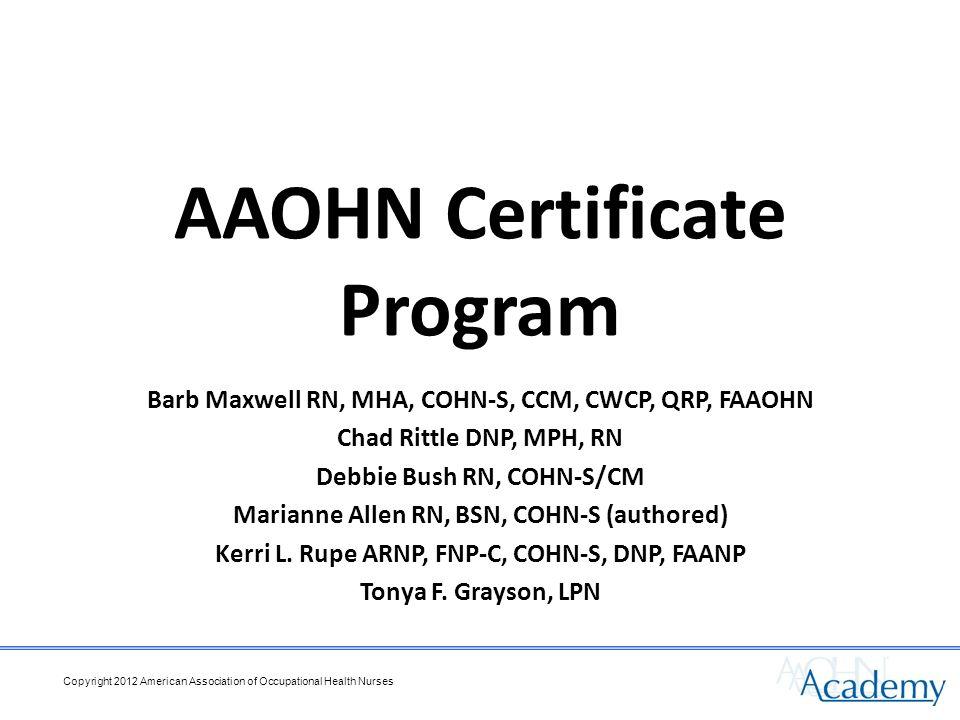 AAOHN Certificate Program Barb Maxwell RN, MHA, COHN-S, CCM, CWCP, QRP, FAAOHN Chad Rittle DNP, MPH, RN Debbie Bush RN, COHN-S/CM Marianne Allen RN, BSN, COHN-S (authored) Kerri L.