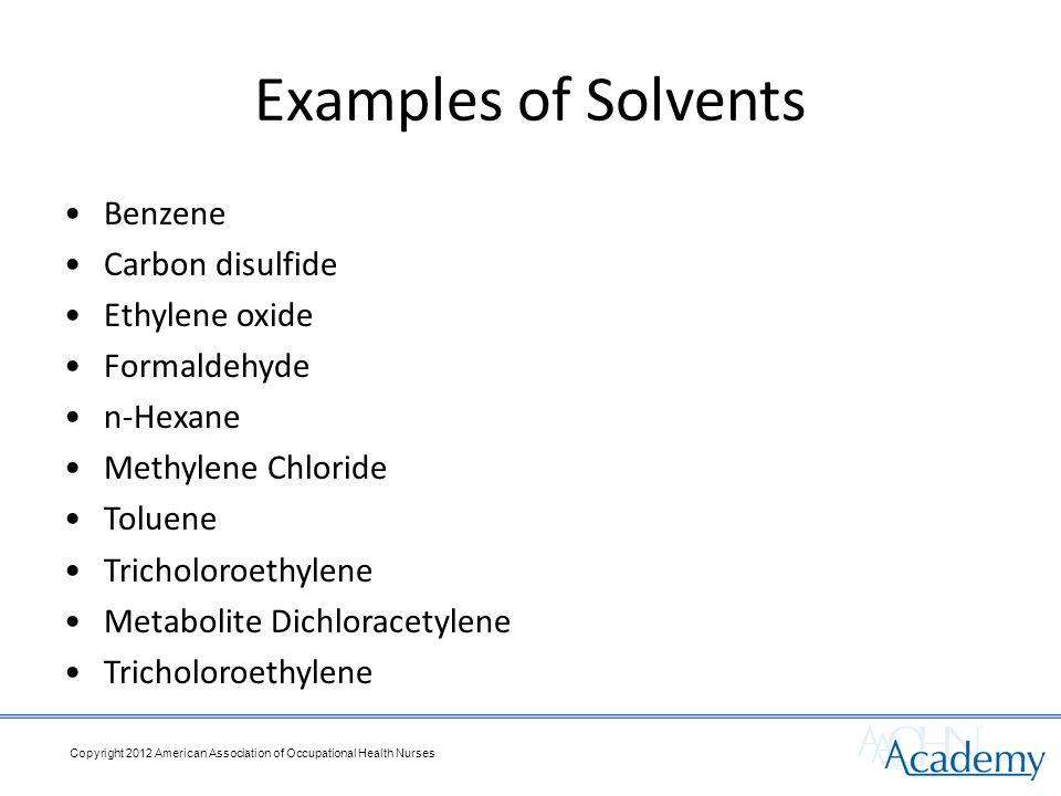 Examples of Solvents Benzene Carbon disulfide Ethylene oxide Formaldehyde n-Hexane Methylene Chloride Toluene Tricholoroethylene Metabolite Dichloracetylene Tricholoroethylene Copyright 2012 American Association of Occupational Health Nurses