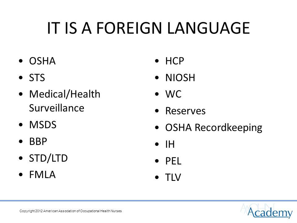 IT IS A FOREIGN LANGUAGE OSHA STS Medical/Health Surveillance MSDS BBP STD/LTD FMLA HCP NIOSH WC Reserves OSHA Recordkeeping IH PEL TLV Copyright 2012 American Association of Occupational Health Nurses