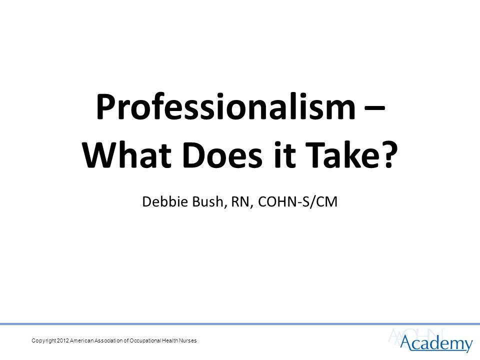 Debbie Bush, RN, COHN-S/CM Professionalism – What Does it Take
