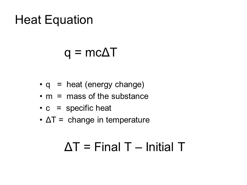 Heat Equation q = mcΔT q = heat (energy change) m = mass of the substance c = specific heat ΔT = change in temperature ΔT = Final T – Initial T