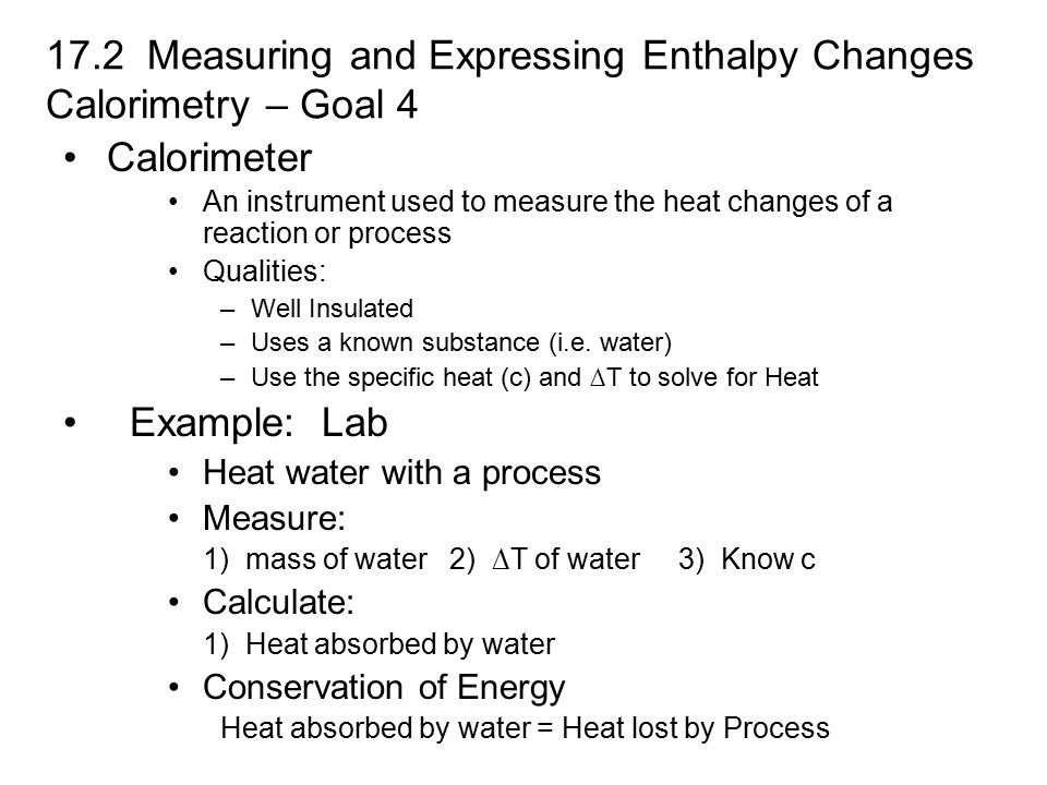 17.2 Measuring and Expressing Enthalpy Changes Calorimetry – Goal 4 Calorimeter An instrument used to measure the heat changes of a reaction or process Qualities: –Well Insulated –Uses a known substance (i.e.
