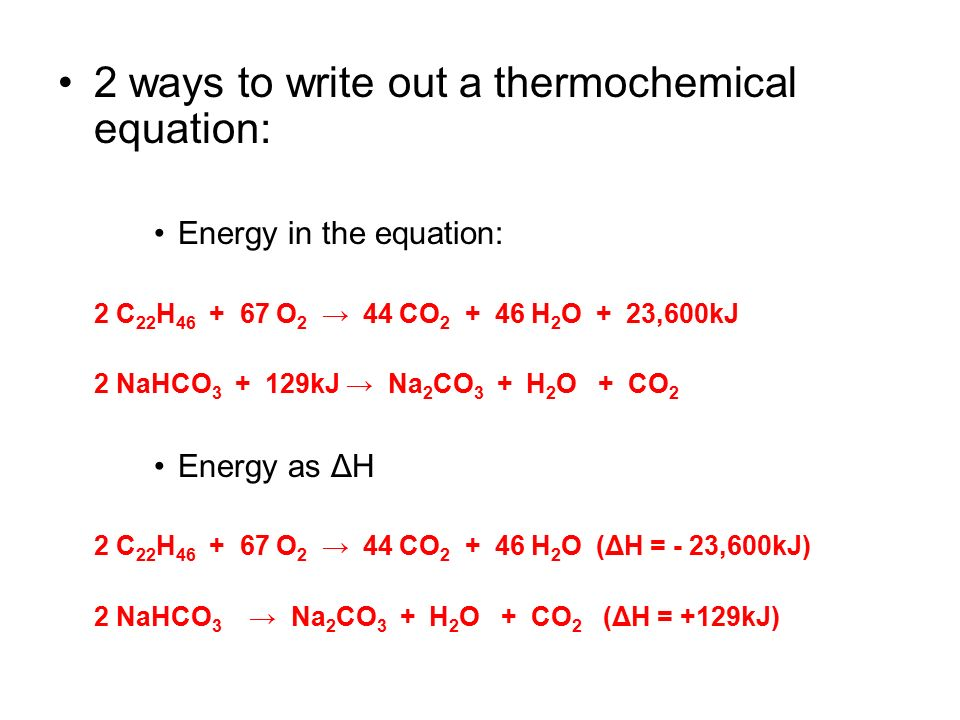 2 ways to write out a thermochemical equation: Energy in the equation: 2 C 22 H 46 + 67 O 2 → 44 CO 2 + 46 H 2 O + 23,600kJ 2 NaHCO 3 + 129kJ → Na 2 CO 3 + H 2 O + CO 2 Energy as ΔH 2 C 22 H 46 + 67 O 2 → 44 CO 2 + 46 H 2 O (ΔH = - 23,600kJ) 2 NaHCO 3 → Na 2 CO 3 + H 2 O + CO 2 (ΔH = +129kJ)