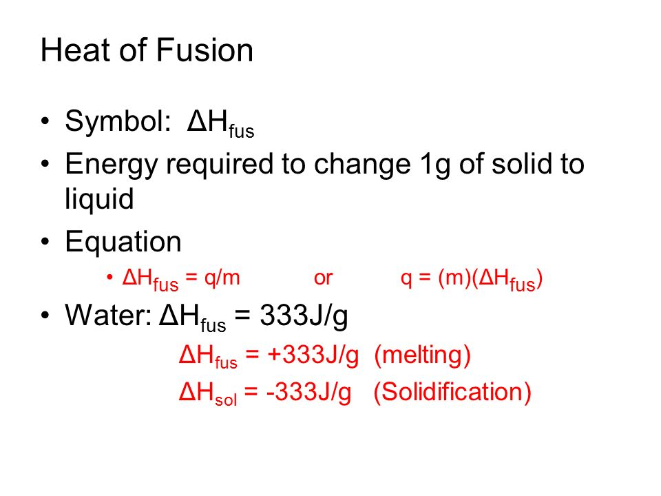 Heat of Fusion Symbol: ΔH fus Energy required to change 1g of solid to liquid Equation ΔH fus = q/m or q = (m)(ΔH fus ) Water: ΔH fus = 333J/g ΔH fus = +333J/g (melting) ΔH sol = -333J/g (Solidification)