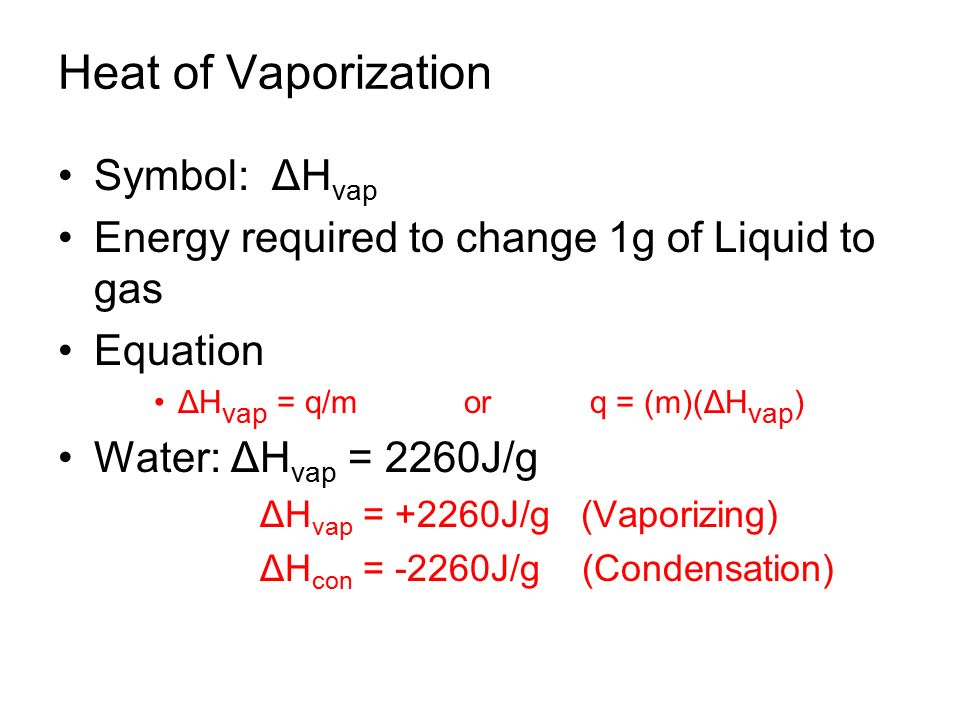 Heat of Vaporization Symbol: ΔH vap Energy required to change 1g of Liquid to gas Equation ΔH vap = q/m or q = (m)(ΔH vap ) Water: ΔH vap = 2260J/g ΔH vap = +2260J/g (Vaporizing) ΔH con = -2260J/g (Condensation)