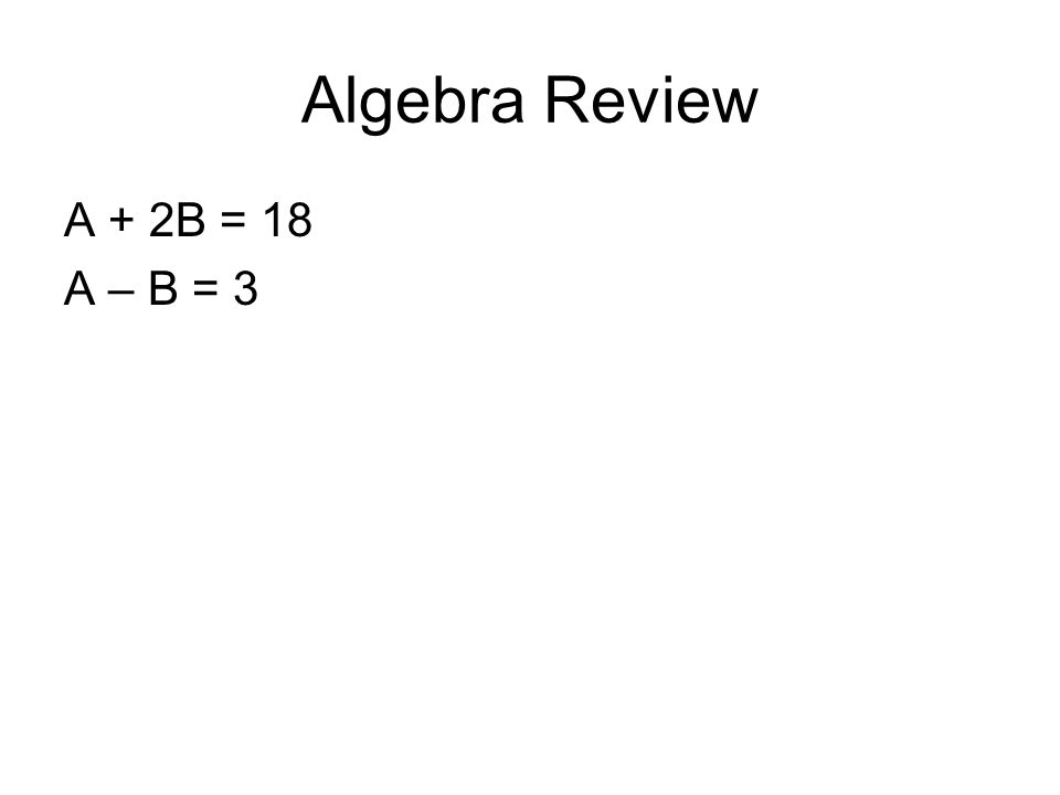 Algebra Review A + 2B = 18 A – B = 3