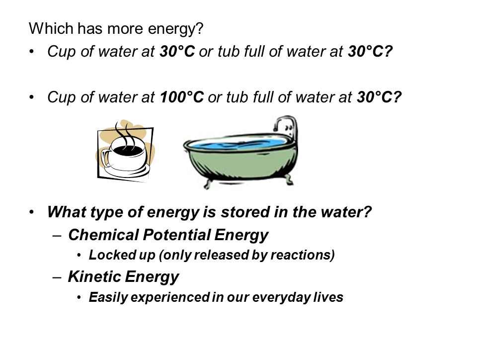 Which has more energy. Cup of water at 30°C or tub full of water at 30°C.