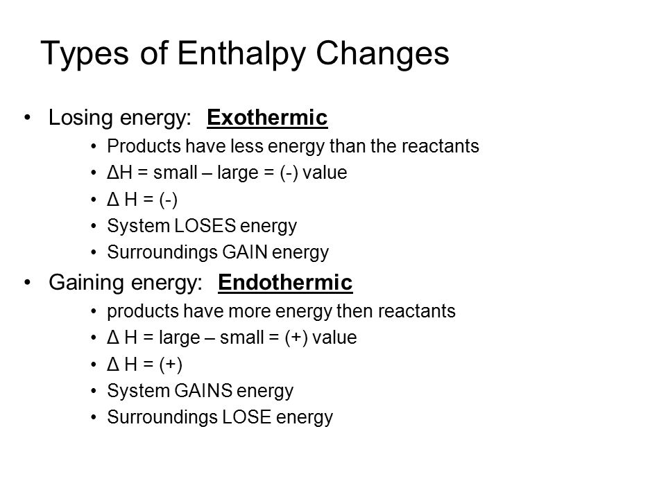 Types of Enthalpy Changes Losing energy: Exothermic Products have less energy than the reactants ΔH = small – large = (-) value Δ H = (-) System LOSES energy Surroundings GAIN energy Gaining energy: Endothermic products have more energy then reactants Δ H = large – small = (+) value Δ H = (+) System GAINS energy Surroundings LOSE energy