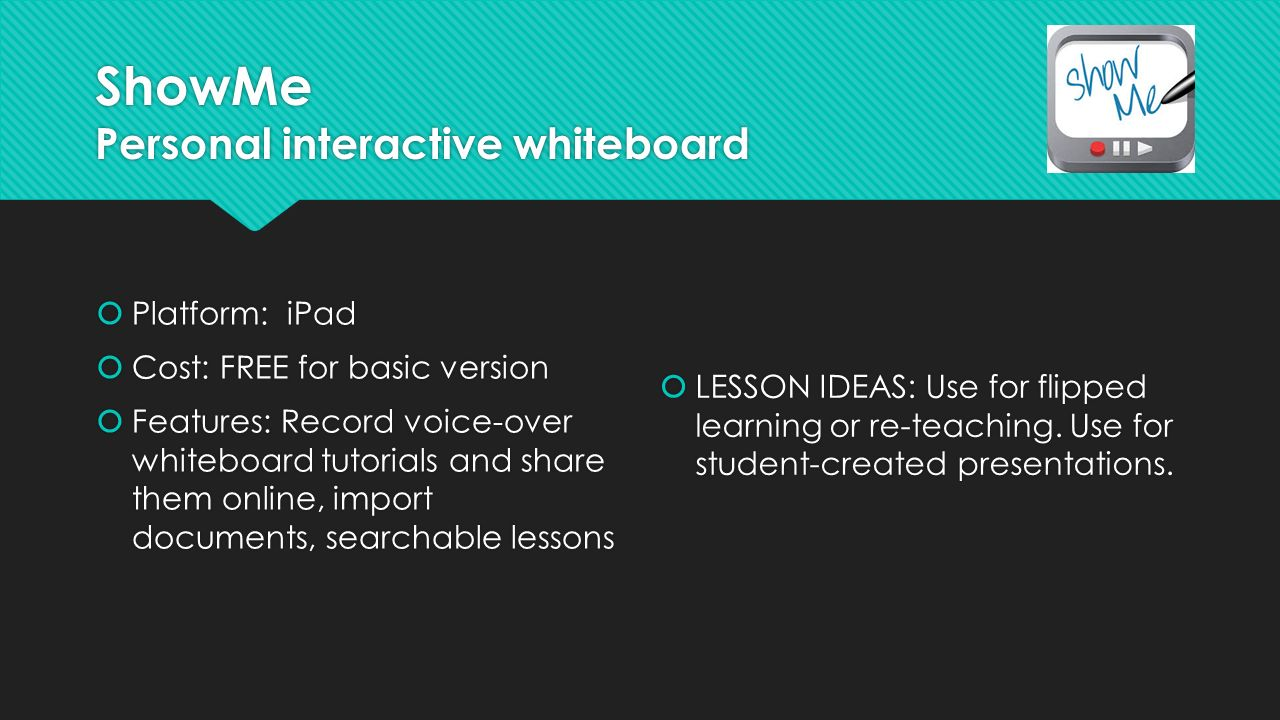 ShowMe Personal interactive whiteboard  Platform: iPad  Cost: FREE for basic version  Features: Record voice-over whiteboard tutorials and share them online, import documents, searchable lessons  Platform: iPad  Cost: FREE for basic version  Features: Record voice-over whiteboard tutorials and share them online, import documents, searchable lessons  LESSON IDEAS: Use for flipped learning or re-teaching.