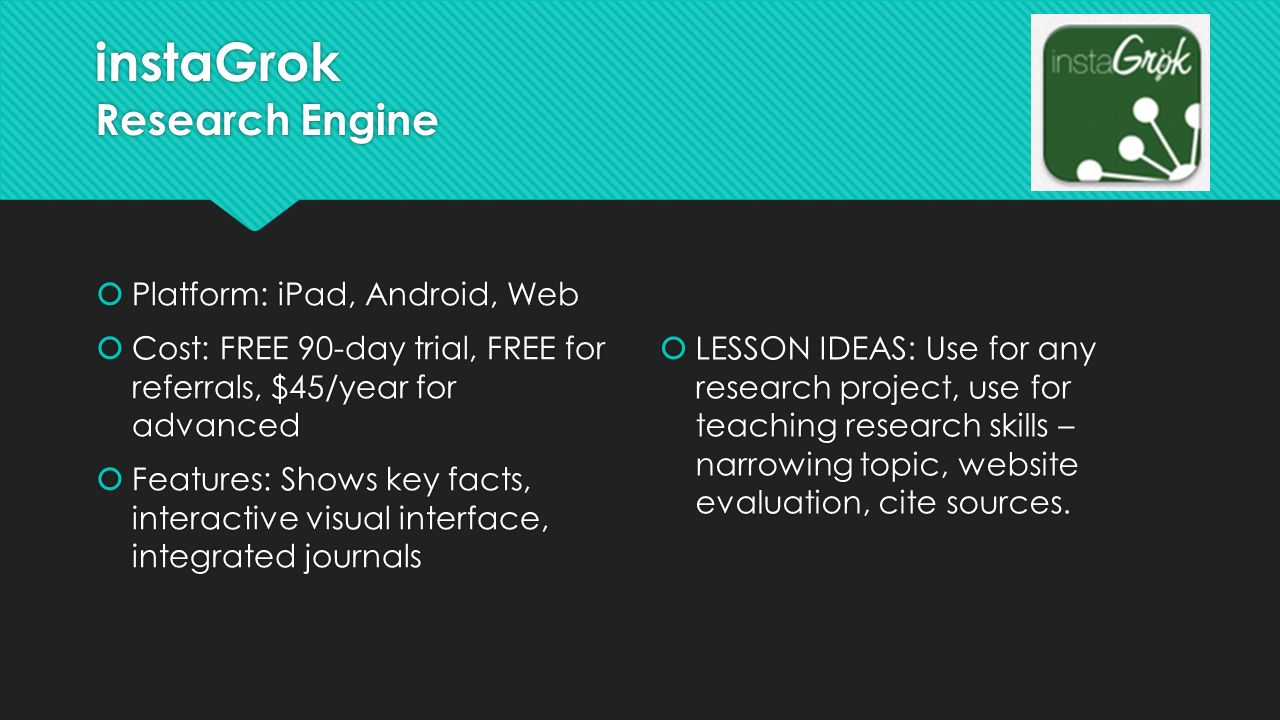 instaGrok Research Engine  Platform: iPad, Android, Web  Cost: FREE 90-day trial, FREE for referrals, $45/year for advanced  Features: Shows key facts, interactive visual interface, integrated journals  Platform: iPad, Android, Web  Cost: FREE 90-day trial, FREE for referrals, $45/year for advanced  Features: Shows key facts, interactive visual interface, integrated journals  LESSON IDEAS: Use for any research project, use for teaching research skills – narrowing topic, website evaluation, cite sources.