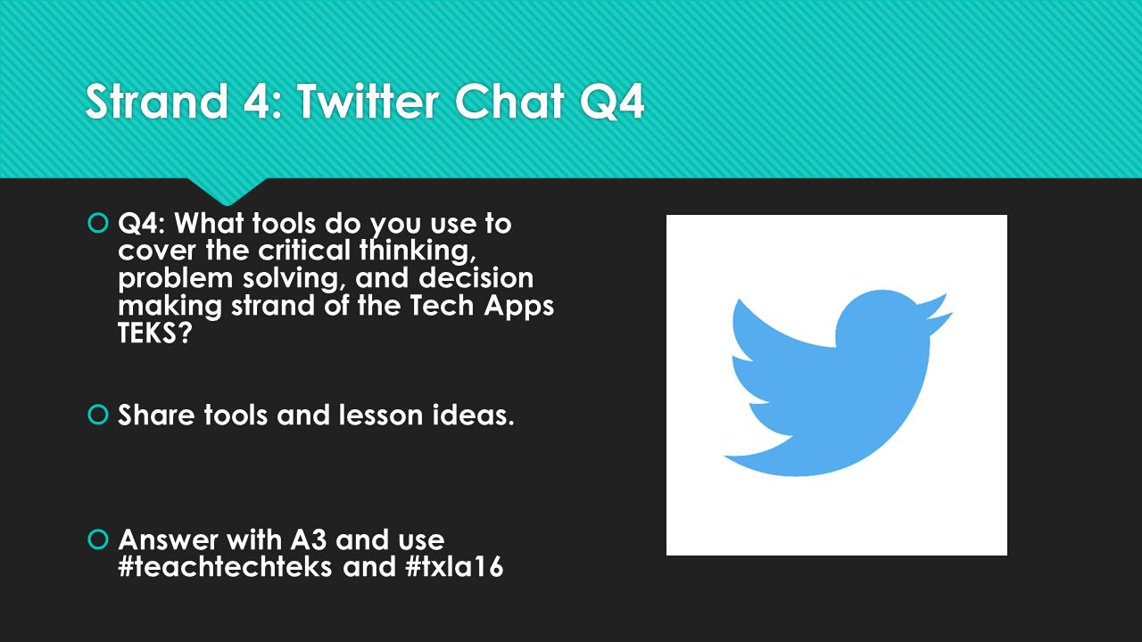 Strand 4: Twitter Chat Q4  Q4: What tools do you use to cover the critical thinking, problem solving, and decision making strand of the Tech Apps TEKS.