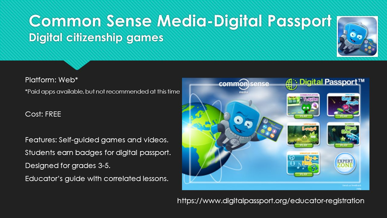 Common Sense Media-Digital Passport Digital citizenship games Platform: Web* *Paid apps available, but not recommended at this time Cost: FREE Features: Self-guided games and videos.