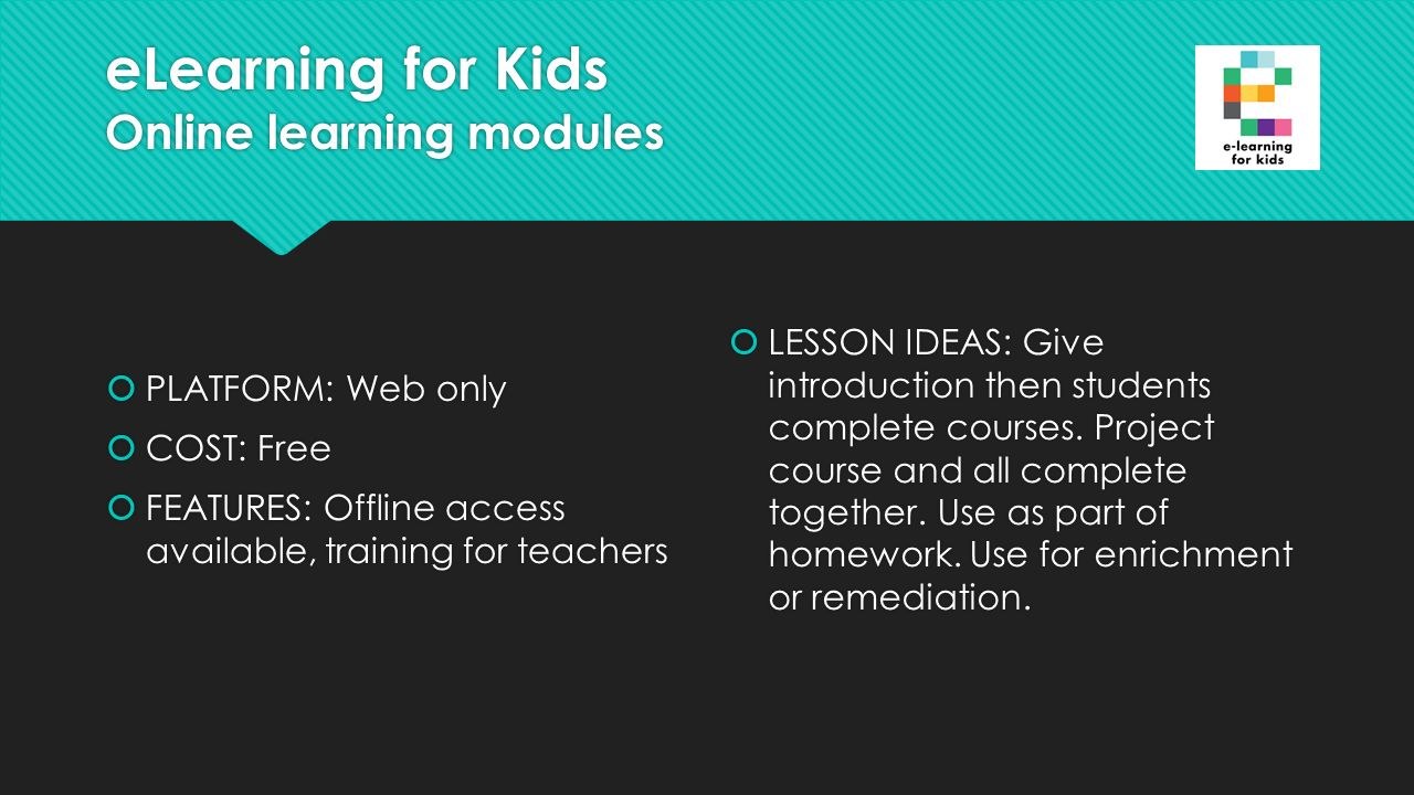 eLearning for Kids Online learning modules  PLATFORM: Web only  COST: Free  FEATURES: Offline access available, training for teachers  PLATFORM: Web only  COST: Free  FEATURES: Offline access available, training for teachers  LESSON IDEAS: Give introduction then students complete courses.