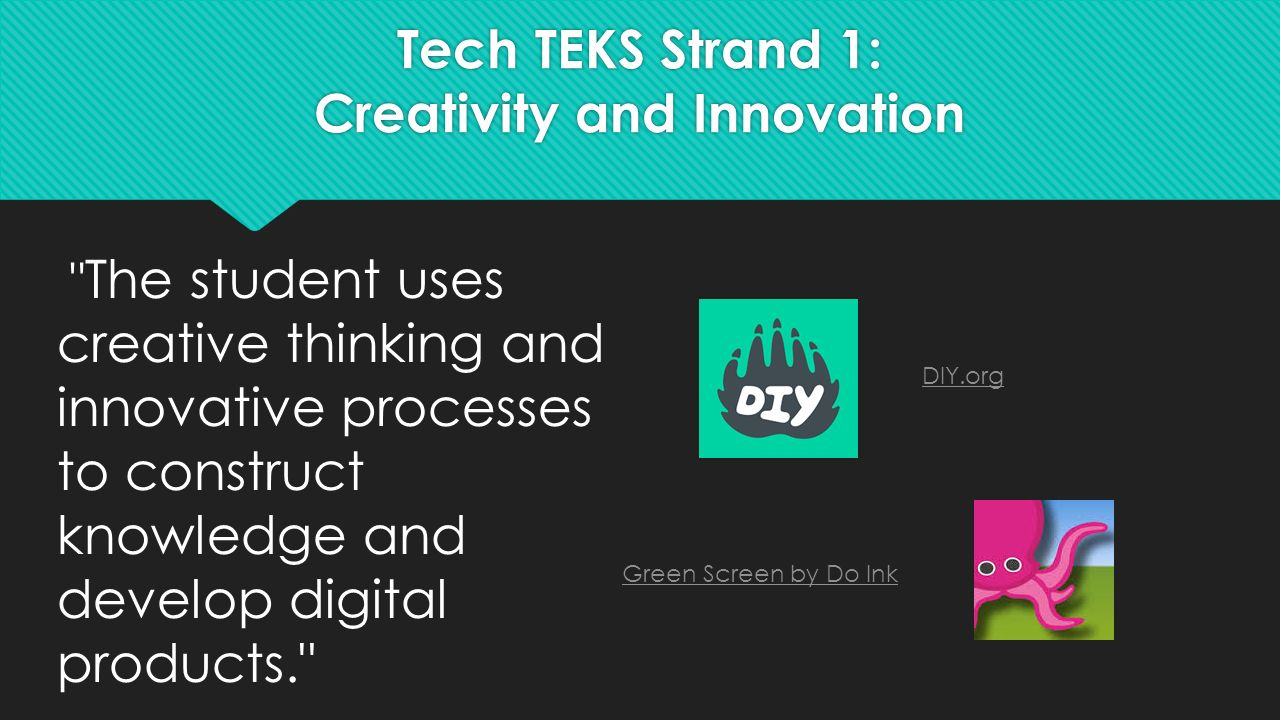 Tech TEKS Strand 1: Creativity and Innovation The student uses creative thinking and innovative processes to construct knowledge and develop digital products. Green Screen by Do Ink DIY.org