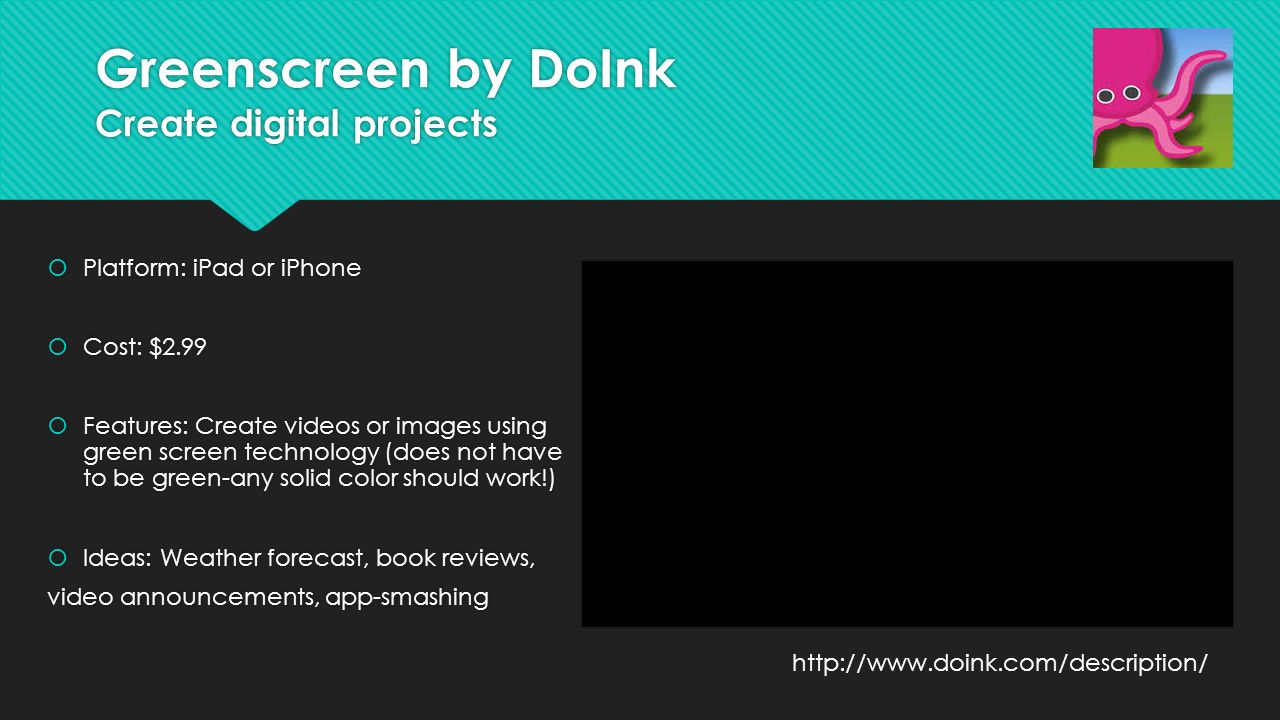 Greenscreen by DoInk Create digital projects  Platform: iPad or iPhone  Cost: $2.99  Features: Create videos or images using green screen technology (does not have to be green-any solid color should work!)  Ideas: Weather forecast, book reviews, video announcements, app-smashing  Platform: iPad or iPhone  Cost: $2.99  Features: Create videos or images using green screen technology (does not have to be green-any solid color should work!)  Ideas: Weather forecast, book reviews, video announcements, app-smashing