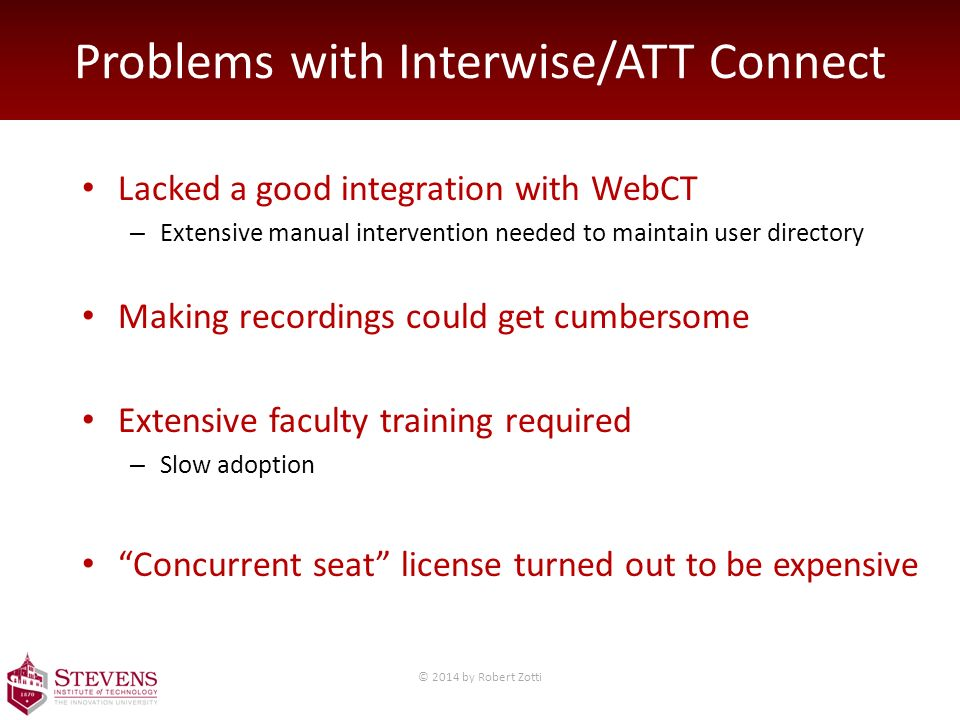 Problems with Interwise/ATT Connect Lacked a good integration with WebCT – Extensive manual intervention needed to maintain user directory Making recordings could get cumbersome Extensive faculty training required – Slow adoption Concurrent seat license turned out to be expensive © 2014 by Robert Zotti