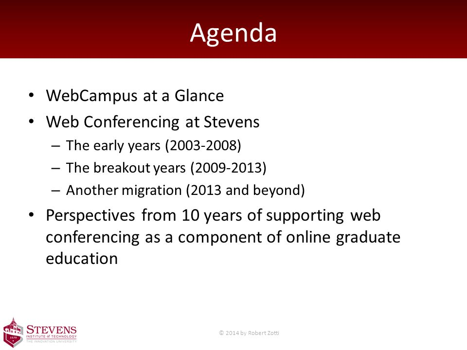 Agenda WebCampus at a Glance Web Conferencing at Stevens – The early years (2003-2008) – The breakout years (2009-2013) – Another migration (2013 and beyond) Perspectives from 10 years of supporting web conferencing as a component of online graduate education © 2014 by Robert Zotti