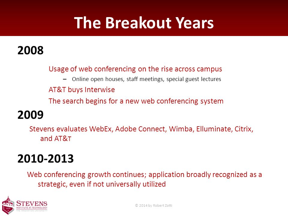 The Breakout Years 2008 2009 2010-2013 Usage of web conferencing on the rise across campus – Online open houses, staff meetings, special guest lectures AT&T buys Interwise The search begins for a new web conferencing system Stevens evaluates WebEx, Adobe Connect, Wimba, Elluminate, Citrix, and AT& T Web conferencing growth continues; application broadly recognized as a strategic, even if not universally utilized © 2014 by Robert Zotti