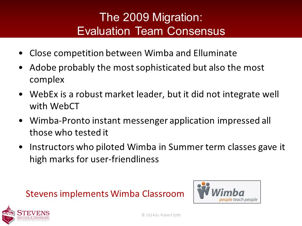 The 2009 Migration: Evaluation Team Consensus Close competition between Wimba and Elluminate Adobe probably the most sophisticated but also the most complex WebEx is a robust market leader, but it did not integrate well with WebCT Wimba-Pronto instant messenger application impressed all those who tested it Instructors who piloted Wimba in Summer term classes gave it high marks for user-friendliness Stevens implements Wimba Classroom © 2014 by Robert Zotti