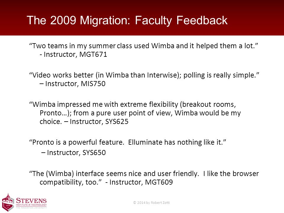 The 2009 Migration: Faculty Feedback Two teams in my summer class used Wimba and it helped them a lot. - Instructor, MGT671 Video works better (in Wimba than Interwise); polling is really simple. – Instructor, MIS750 Wimba impressed me with extreme flexibility (breakout rooms, Pronto…); from a pure user point of view, Wimba would be my choice.