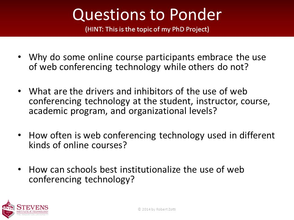 Questions to Ponder (HINT: This is the topic of my PhD Project) Why do some online course participants embrace the use of web conferencing technology while others do not.