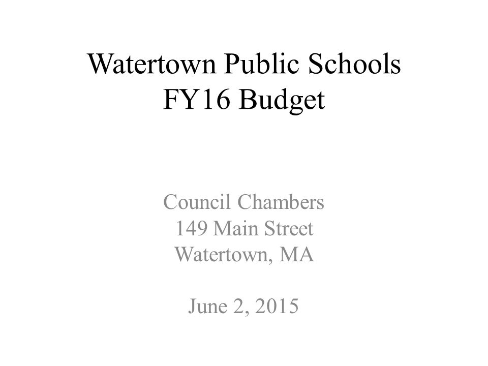 1 Watertown Public Schools FY16 Budget Council Chambers 149 Main Street  Watertown, MA June 2, 2015