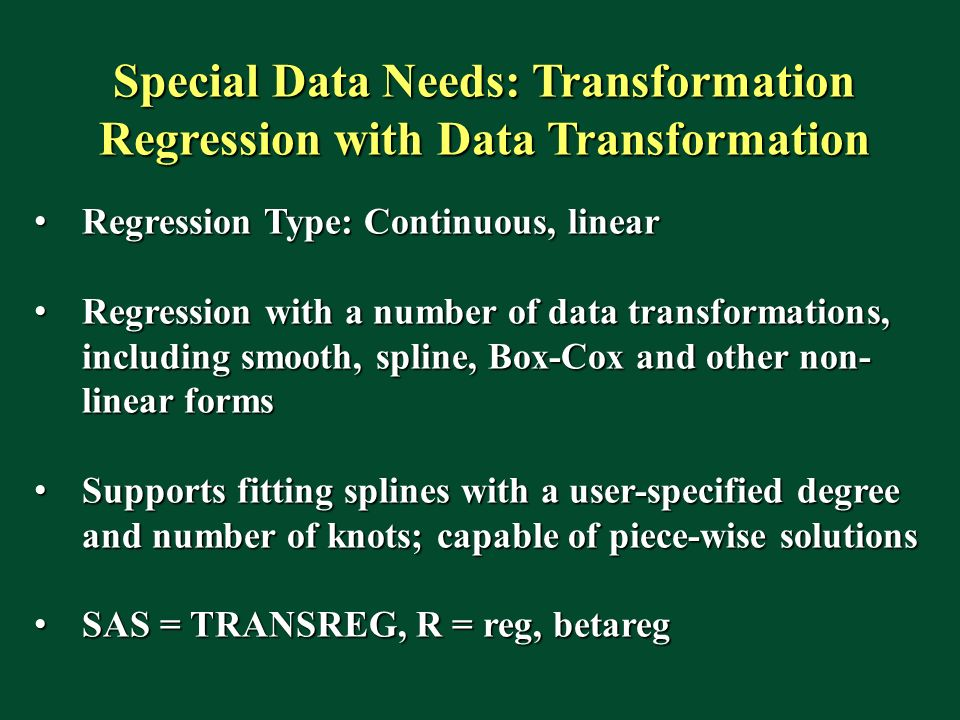 Special Data Needs: Transformation Regression with Data Transformation Regression Type: Continuous, linear Regression Type: Continuous, linear Regression with a number of data transformations, including smooth, spline, Box-Cox and other non- linear forms Regression with a number of data transformations, including smooth, spline, Box-Cox and other non- linear forms Supports fitting splines with a user-specified degree and number of knots; capable of piece-wise solutions Supports fitting splines with a user-specified degree and number of knots; capable of piece-wise solutions SAS = TRANSREG, R = reg, betareg SAS = TRANSREG, R = reg, betareg