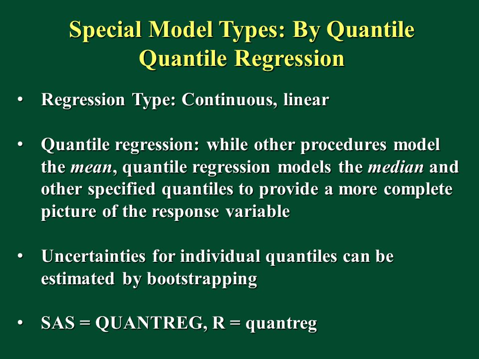 Special Model Types: By Quantile Quantile Regression Regression Type: Continuous, linear Regression Type: Continuous, linear Quantile regression: while other procedures model the mean, quantile regression models the median and other specified quantiles to provide a more complete picture of the response variable Quantile regression: while other procedures model the mean, quantile regression models the median and other specified quantiles to provide a more complete picture of the response variable Uncertainties for individual quantiles can be estimated by bootstrapping Uncertainties for individual quantiles can be estimated by bootstrapping SAS = QUANTREG, R = quantreg SAS = QUANTREG, R = quantreg