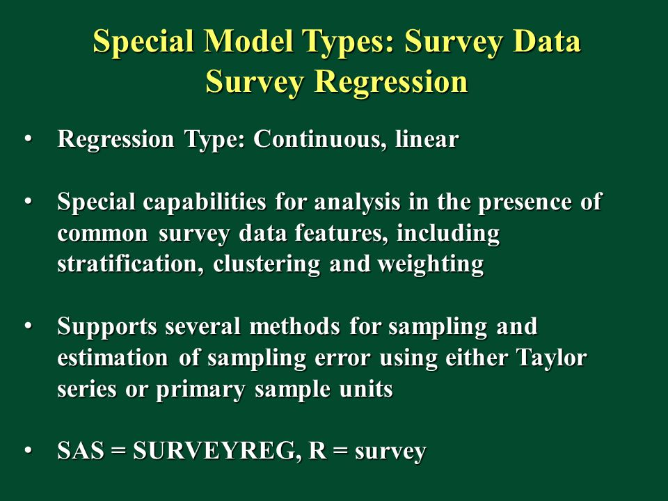 Special Model Types: Survey Data Survey Regression Regression Type: Continuous, linear Regression Type: Continuous, linear Special capabilities for analysis in the presence of common survey data features, including stratification, clustering and weighting Special capabilities for analysis in the presence of common survey data features, including stratification, clustering and weighting Supports several methods for sampling and estimation of sampling error using either Taylor series or primary sample units Supports several methods for sampling and estimation of sampling error using either Taylor series or primary sample units SAS = SURVEYREG, R = survey SAS = SURVEYREG, R = survey