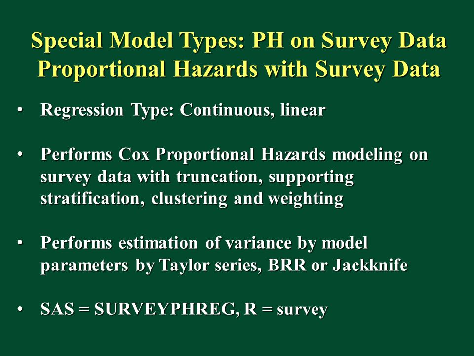 Special Model Types: PH on Survey Data Proportional Hazards with Survey Data Regression Type: Continuous, linear Regression Type: Continuous, linear Performs Cox Proportional Hazards modeling on survey data with truncation, supporting stratification, clustering and weighting Performs Cox Proportional Hazards modeling on survey data with truncation, supporting stratification, clustering and weighting Performs estimation of variance by model parameters by Taylor series, BRR or Jackknife Performs estimation of variance by model parameters by Taylor series, BRR or Jackknife SAS = SURVEYPHREG, R = survey SAS = SURVEYPHREG, R = survey