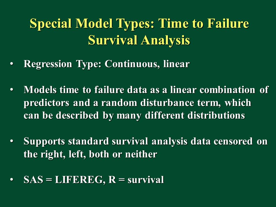 Special Model Types: Time to Failure Survival Analysis Regression Type: Continuous, linear Regression Type: Continuous, linear Models time to failure data as a linear combination of predictors and a random disturbance term, which can be described by many different distributions Models time to failure data as a linear combination of predictors and a random disturbance term, which can be described by many different distributions Supports standard survival analysis data censored on the right, left, both or neither Supports standard survival analysis data censored on the right, left, both or neither SAS = LIFEREG, R = survival SAS = LIFEREG, R = survival