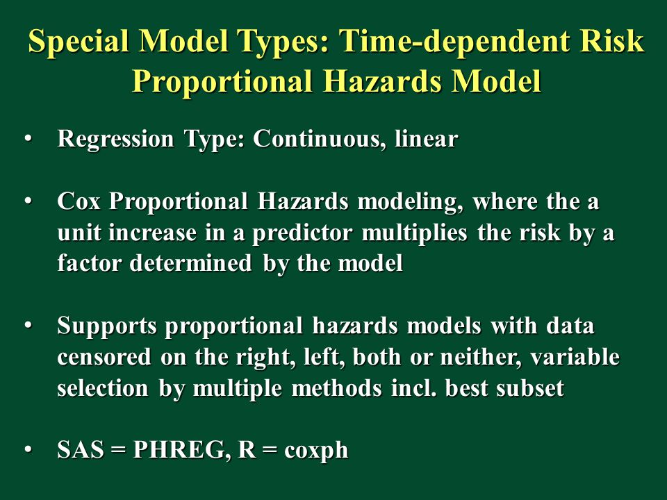 Special Model Types: Time-dependent Risk Proportional Hazards Model Regression Type: Continuous, linear Regression Type: Continuous, linear Cox Proportional Hazards modeling, where the a unit increase in a predictor multiplies the risk by a factor determined by the model Cox Proportional Hazards modeling, where the a unit increase in a predictor multiplies the risk by a factor determined by the model Supports proportional hazards models with data censored on the right, left, both or neither, variable selection by multiple methods incl.