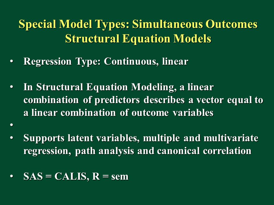 Special Model Types: Simultaneous Outcomes Structural Equation Models Regression Type: Continuous, linear Regression Type: Continuous, linear In Structural Equation Modeling, a linear combination of predictors describes a vector equal to a linear combination of outcome variables In Structural Equation Modeling, a linear combination of predictors describes a vector equal to a linear combination of outcome variables Supports latent variables, multiple and multivariate regression, path analysis and canonical correlation Supports latent variables, multiple and multivariate regression, path analysis and canonical correlation SAS = CALIS, R = sem SAS = CALIS, R = sem