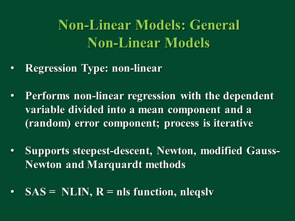 Non-Linear Models: General Non-Linear Models Regression Type: non-linear Regression Type: non-linear Performs non-linear regression with the dependent variable divided into a mean component and a (random) error component; process is iterative Performs non-linear regression with the dependent variable divided into a mean component and a (random) error component; process is iterative Supports steepest-descent, Newton, modified Gauss- Newton and Marquardt methods Supports steepest-descent, Newton, modified Gauss- Newton and Marquardt methods SAS = NLIN, R = nls function, nleqslv SAS = NLIN, R = nls function, nleqslv