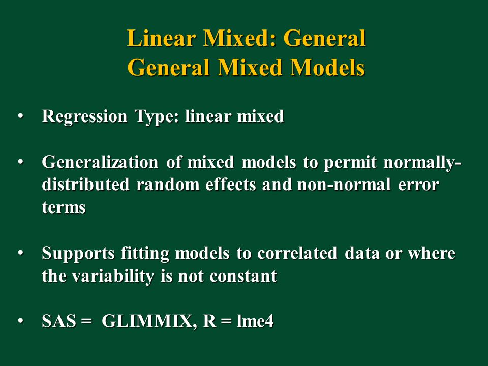 Linear Mixed: General General Mixed Models Regression Type: linear mixed Regression Type: linear mixed Generalization of mixed models to permit normally- distributed random effects and non-normal error terms Generalization of mixed models to permit normally- distributed random effects and non-normal error terms Supports fitting models to correlated data or where the variability is not constant Supports fitting models to correlated data or where the variability is not constant SAS = GLIMMIX, R = lme4 SAS = GLIMMIX, R = lme4