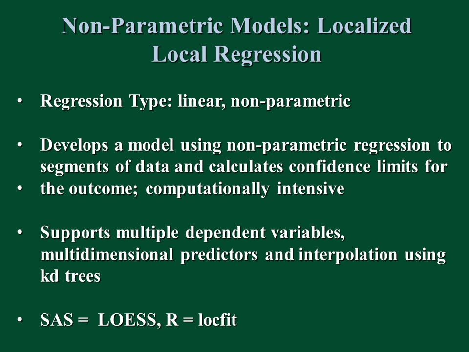 Non-Parametric Models: Localized Local Regression Regression Type: linear, non-parametric Regression Type: linear, non-parametric Develops a model using non-parametric regression to segments of data and calculates confidence limits for Develops a model using non-parametric regression to segments of data and calculates confidence limits for the outcome; computationally intensive the outcome; computationally intensive Supports multiple dependent variables, multidimensional predictors and interpolation using kd trees Supports multiple dependent variables, multidimensional predictors and interpolation using kd trees SAS = LOESS, R = locfit SAS = LOESS, R = locfit