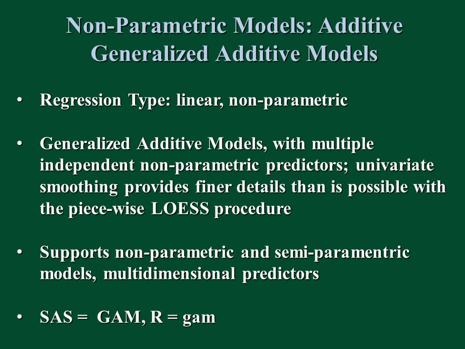 Non-Parametric Models: Additive Generalized Additive Models Regression Type: linear, non-parametric Regression Type: linear, non-parametric Generalized Additive Models, with multiple independent non-parametric predictors; univariate smoothing provides finer details than is possible with the piece-wise LOESS procedure Generalized Additive Models, with multiple independent non-parametric predictors; univariate smoothing provides finer details than is possible with the piece-wise LOESS procedure Supports non-parametric and semi-paramentric models, multidimensional predictors Supports non-parametric and semi-paramentric models, multidimensional predictors SAS = GAM, R = gam SAS = GAM, R = gam