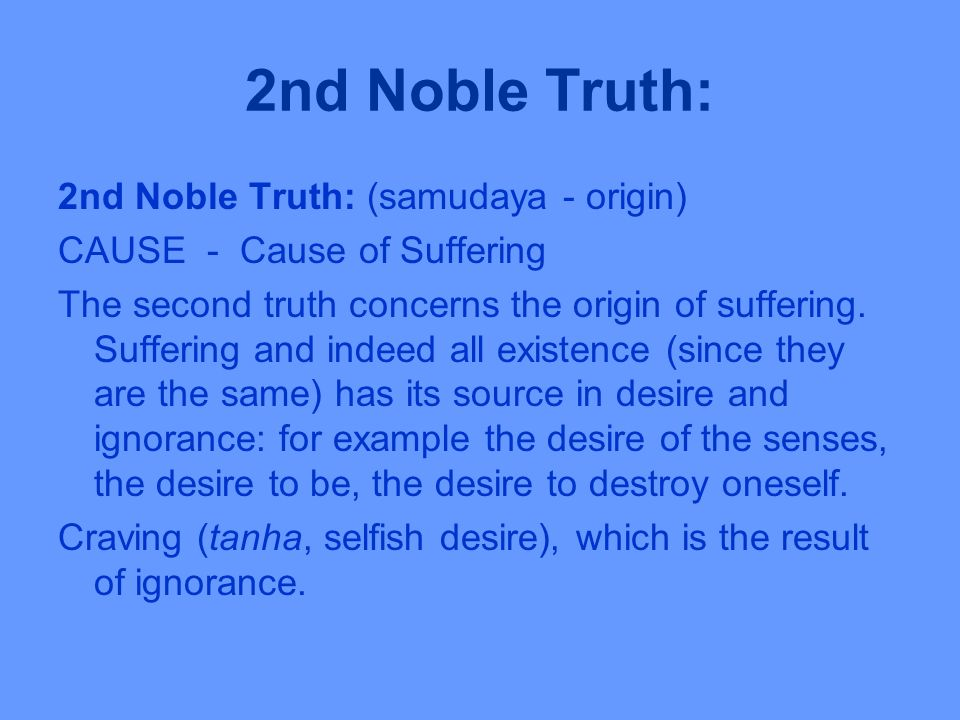 2nd Noble Truth: 2nd Noble Truth: (samudaya - origin) CAUSE - Cause of Suffering The second truth concerns the origin of suffering.