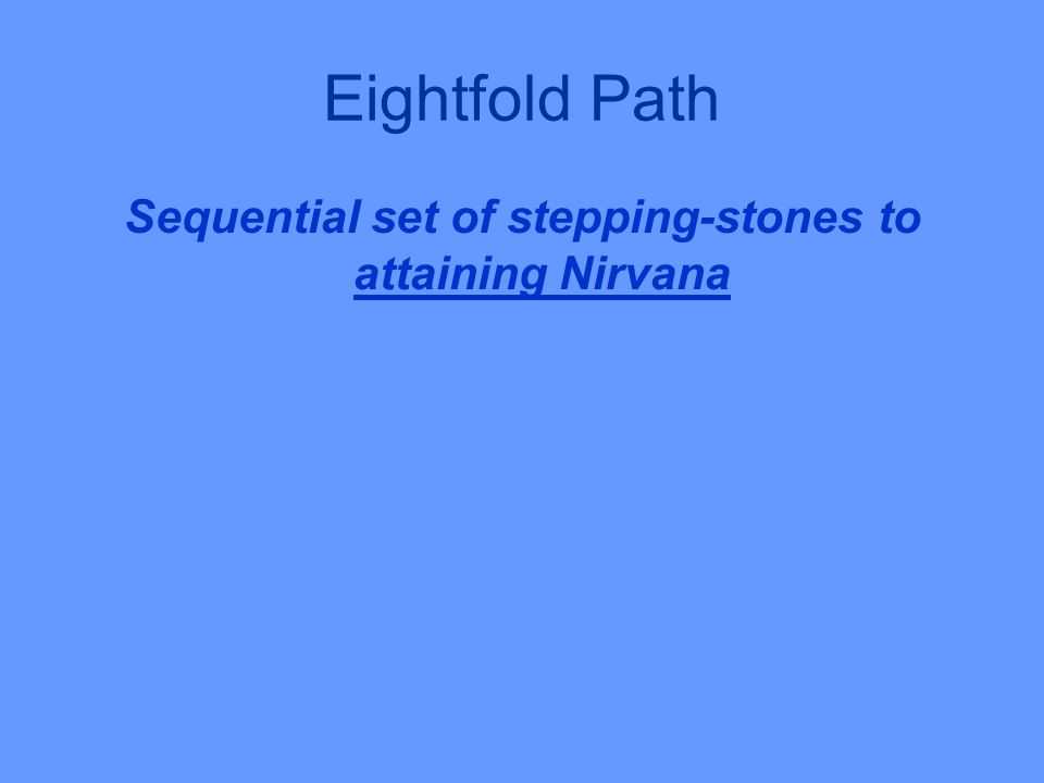 Eightfold Path Sequential set of stepping-stones to attaining Nirvana
