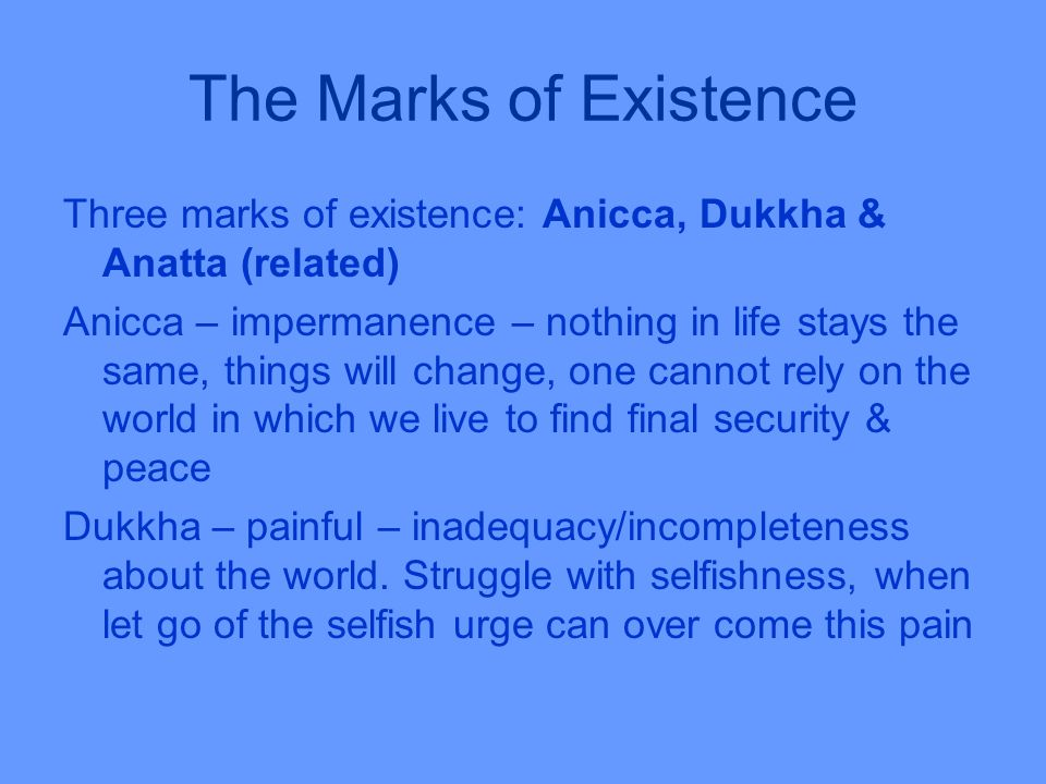 The Marks of Existence Three marks of existence: Anicca, Dukkha & Anatta (related) Anicca – impermanence – nothing in life stays the same, things will change, one cannot rely on the world in which we live to find final security & peace Dukkha – painful – inadequacy/incompleteness about the world.